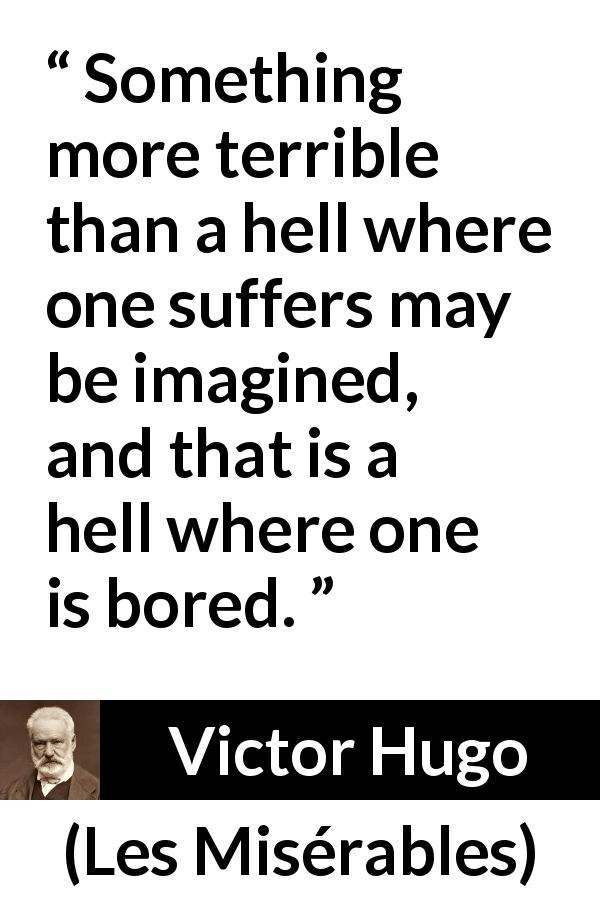 "Victor Hugo about suffering (""Les Misérables"", 1862) - Something more terrible than a hell where one suffers may be imagined, and that is a hell where one is bored."