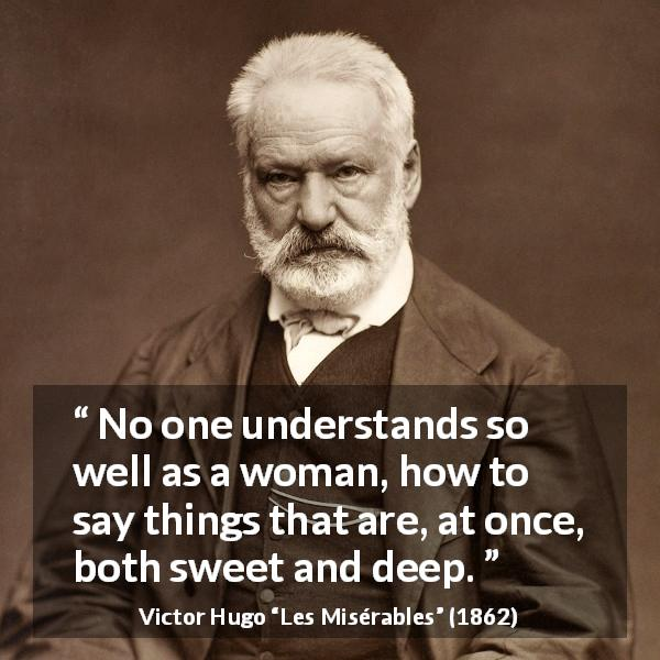"Victor Hugo about sweetness (""Les Misérables"", 1862) - No one understands so well as a woman, how to say things that are, at once, both sweet and deep."
