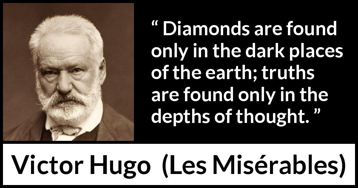 Victor Hugo - Les Misérables - Diamonds are found only in the dark places of the earth; truths are found only in the depths of thought.