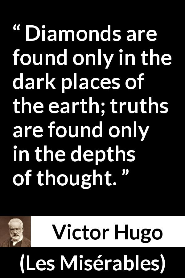 Victor Hugo quote about truth from Les Misérables (1862) - Diamonds are found only in the dark places of the earth; truths are found only in the depths of thought.