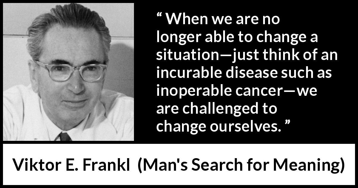 "Viktor E. Frankl about change (""Man's Search for Meaning"", 1946) - When we are no longer able to change a situation—just think of an incurable disease such as inoperable cancer—we are challenged to change ourselves."
