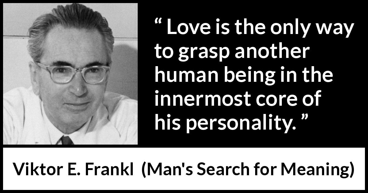 "Viktor E. Frankl about love (""Man's Search for Meaning"", 1946) - Love is the only way to grasp another human being in the innermost core of his personality."