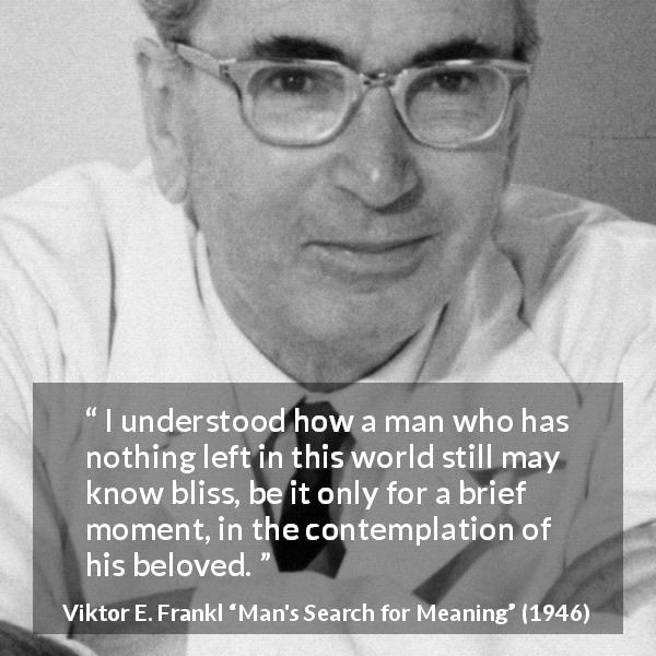 "Viktor E. Frankl about love (""Man's Search for Meaning"", 1946) - I understood how a man who has nothing left in this world still may know bliss, be it only for a brief moment, in the contemplation of his beloved."