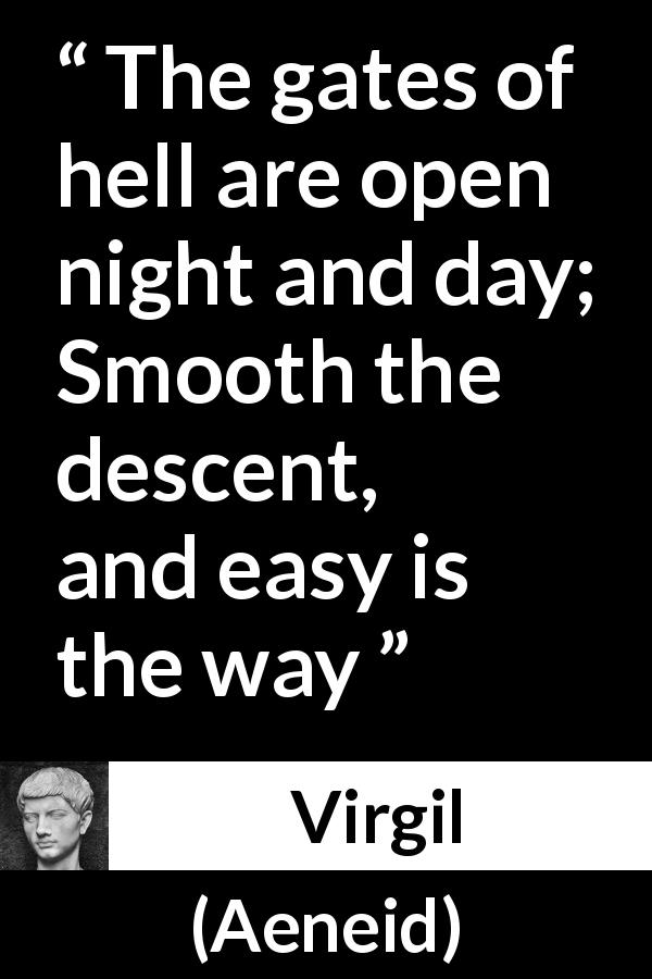 "Virgil about hell (""Aeneid"", 19 BC) - The gates of hell are open night and day;