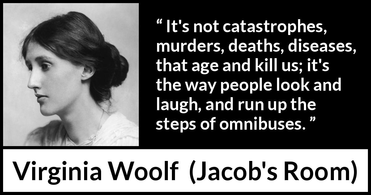 "Virginia Woolf about age (""Jacob's Room"", 1922) - It's not catastrophes, murders, deaths, diseases, that age and kill us; it's the way people look and laugh, and run up the steps of omnibuses."