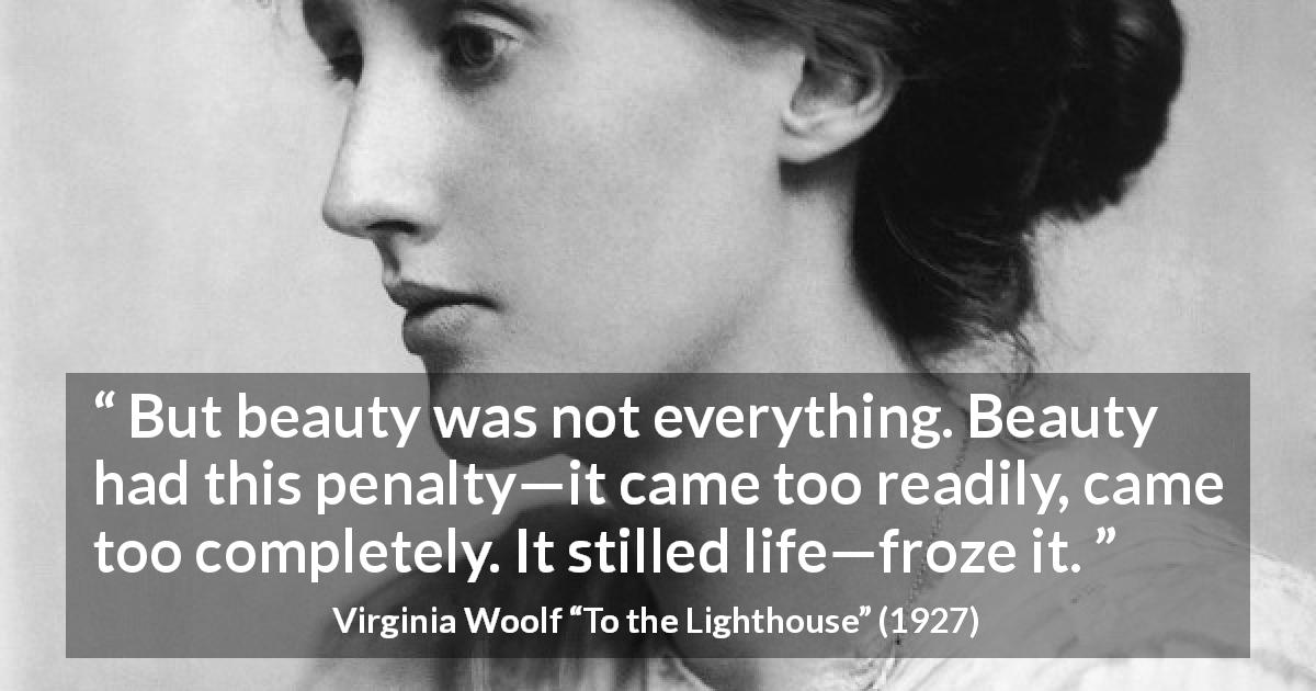 "Virginia Woolf about appearance (""To the Lighthouse"", 1927) - But beauty was not everything. Beauty had this penalty—it came too readily, came too completely. It stilled life—froze it."