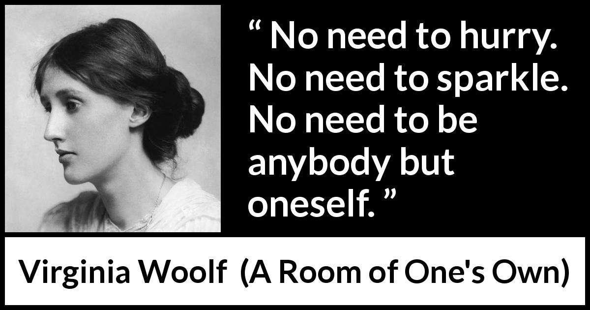 "Virginia Woolf about calm (""A Room of One's Own"", 1929) - No need to hurry. No need to sparkle. No need to be anybody but oneself."