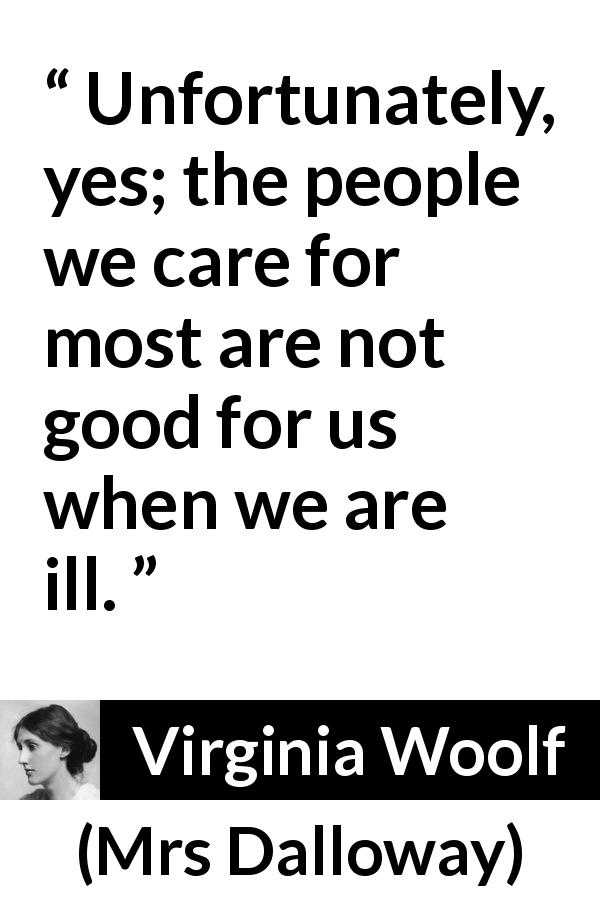 Virginia Woolf quote about care from Mrs Dalloway (1925) - Unfortunately, yes; the people we care for most are not good for us when we are ill.