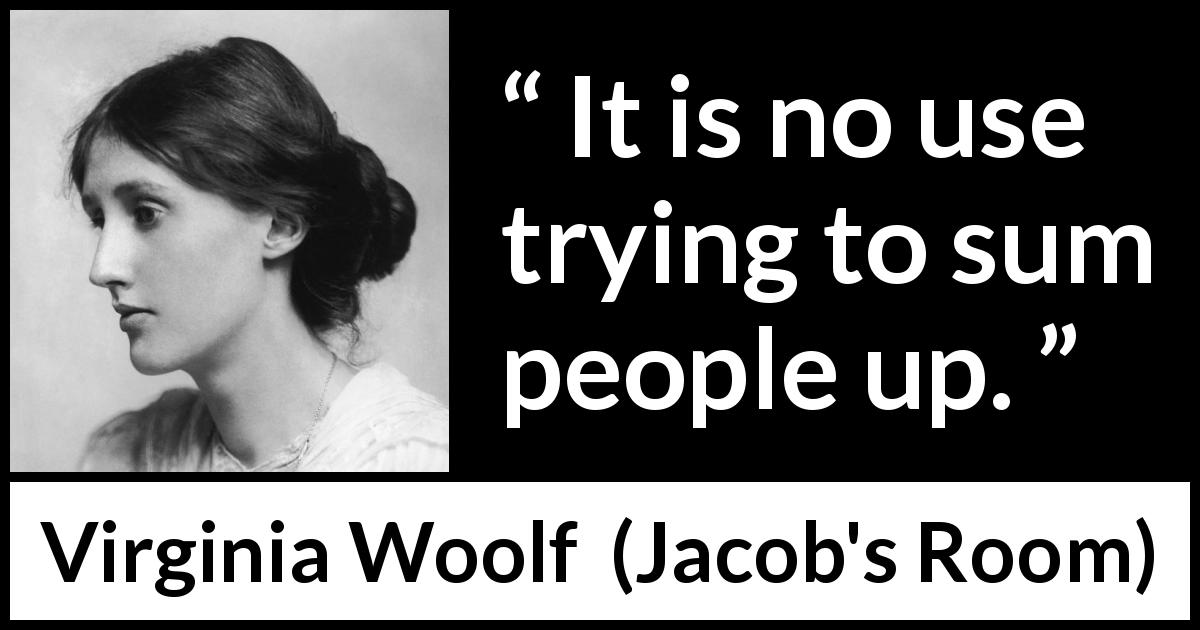 "Virginia Woolf about complexity (""Jacob's Room"", 1922) - It is no use trying to sum people up."