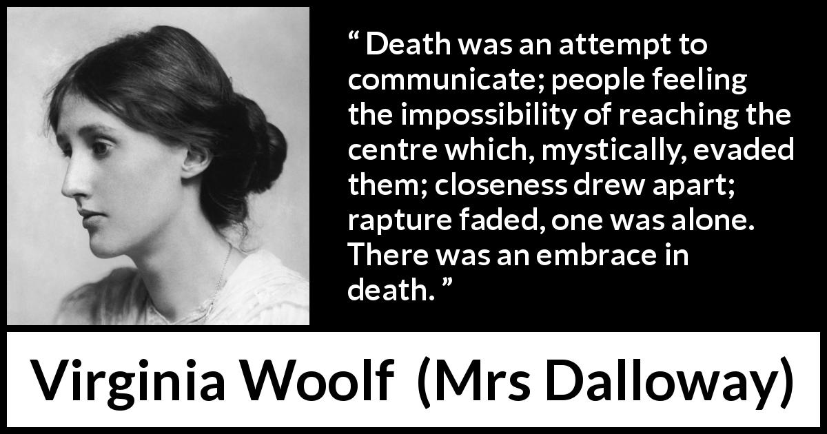 "Virginia Woolf about death (""Mrs Dalloway"", 1925) - Death was an attempt to communicate; people feeling the impossibility of reaching the centre which, mystically, evaded them; closeness drew apart; rapture faded, one was alone. There was an embrace in death."