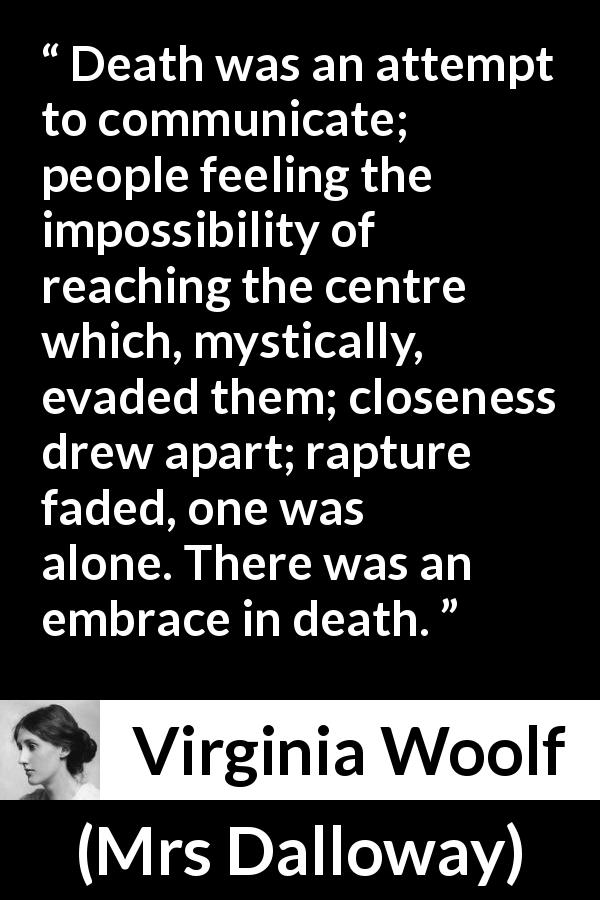 Virginia Woolf - Mrs Dalloway - Death was an attempt to communicate; people feeling the impossibility of reaching the centre which, mystically, evaded them; closeness drew apart; rapture faded, one was alone. There was an embrace in death.