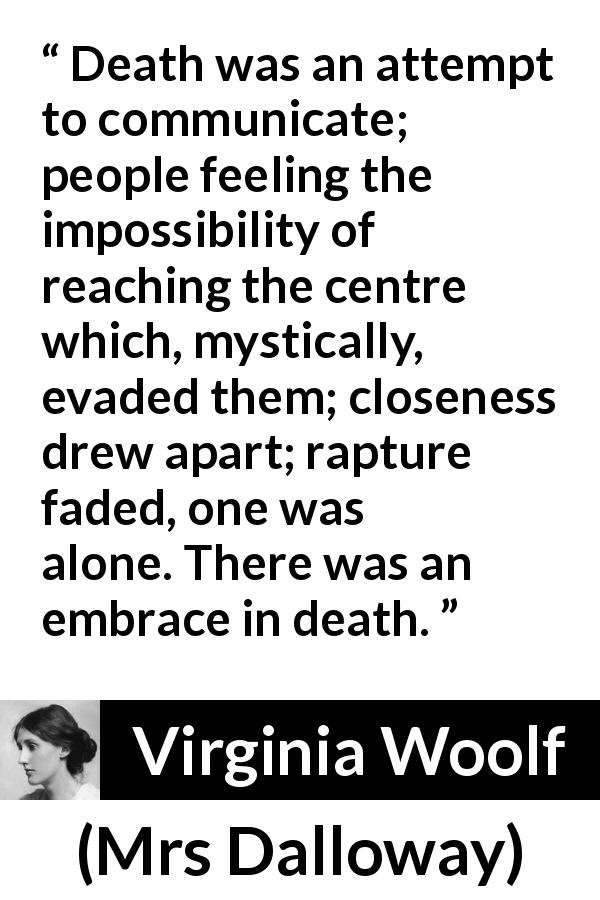 Virginia Woolf quote about death from Mrs Dalloway (1925) - Death was an attempt to communicate; people feeling the impossibility of reaching the centre which, mystically, evaded them; closeness drew apart; rapture faded, one was alone. There was an embrace in death.