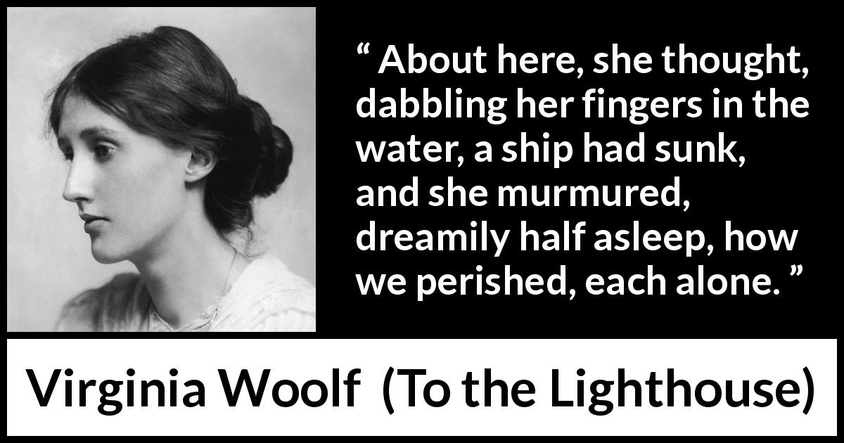 "Virginia Woolf about death (""To the Lighthouse"", 1927) - About here, she thought, dabbling her fingers in the water, a ship had sunk, and she murmured, dreamily half asleep, how we perished, each alone."