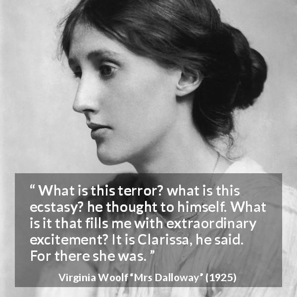 "Virginia Woolf about excitement (""Mrs Dalloway"", 1925) - What is this terror? what is this ecstasy? he thought to himself. What is it that fills me with extraordinary excitement? It is Clarissa, he said. For there she was."