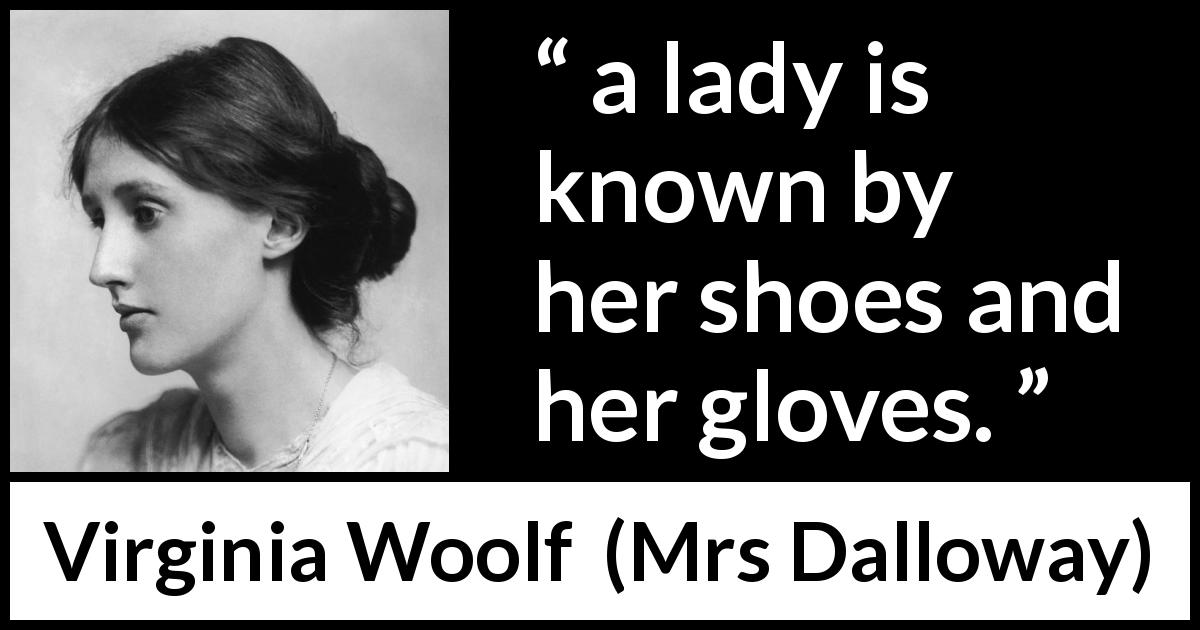 "Virginia Woolf about fashion (""Mrs Dalloway"", 1925) - And her old Uncle William used to say a lady is known by her shoes and her gloves."