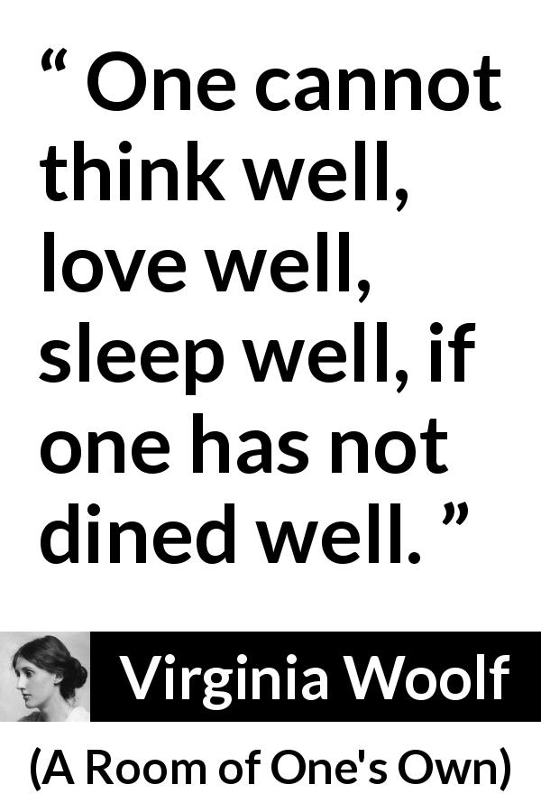 "Virginia Woolf about food (""A Room of One's Own"", 1929) - One cannot think well, love well, sleep well, if one has not dined well."