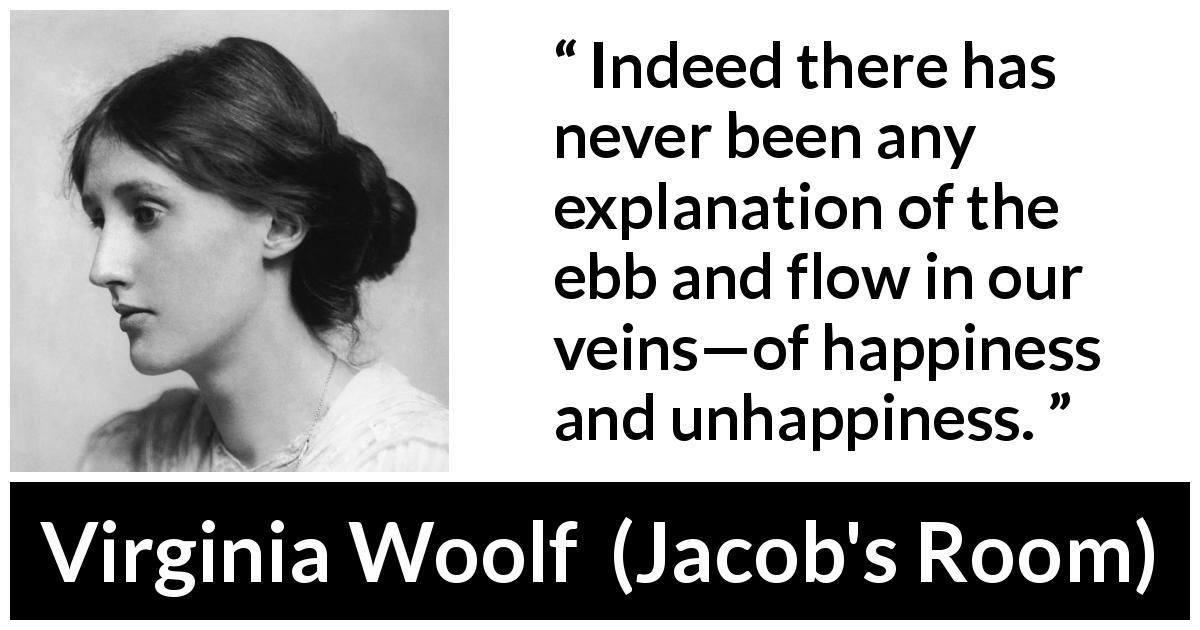 "Virginia Woolf about happiness (""Jacob's Room"", 1922) - Indeed there has never been any explanation of the ebb and flow in our veins—of happiness and unhappiness."