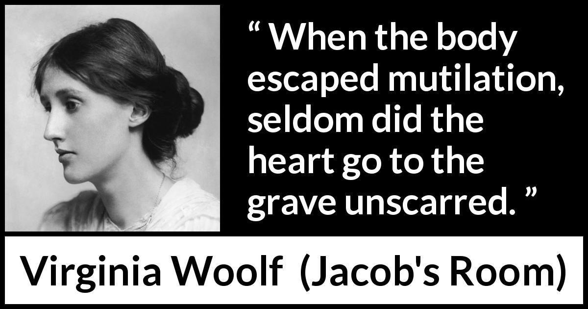 "Virginia Woolf about heart (""Jacob's Room"", 1922) - When the body escaped mutilation, seldom did the heart go to the grave unscarred."