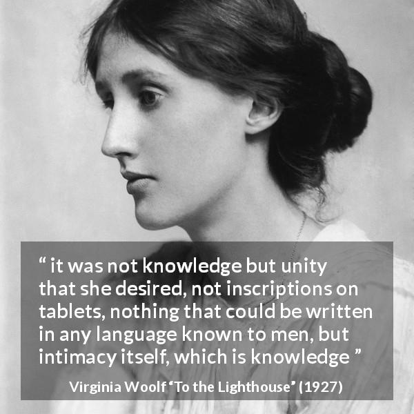 "Virginia Woolf about knowledge (""To the Lighthouse"", 1927) - it was not knowledge but unity that she desired, not inscriptions on tablets, nothing that could be written in any language known to men, but intimacy itself, which is knowledge"