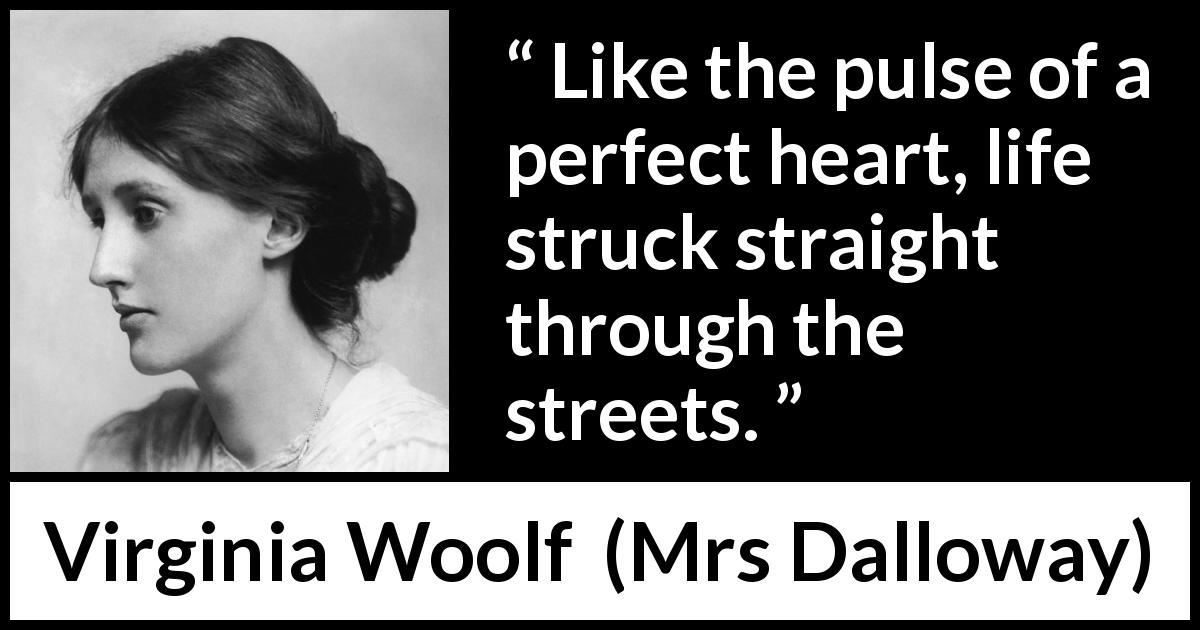 Virginia Woolf - Mrs Dalloway - Like the pulse of a perfect heart, life struck straight through the streets.