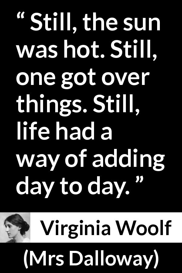 "Virginia Woolf about life (""Mrs Dalloway"", 1925) - Still, the sun was hot. Still, one got over things. Still, life had a way of adding day to day."