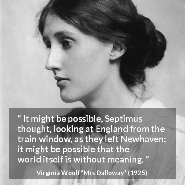 "Virginia Woolf about life (""Mrs Dalloway"", 1925) - It might be possible, Septimus thought, looking at England from the train window, as they left Newhaven; it might be possible that the world itself is without meaning."