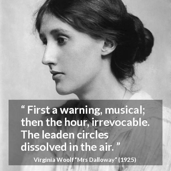 Virginia Woolf quote about life from Mrs Dalloway (1925) - First a warning, musical; then the hour, irrevocable. The leaden circles dissolved in the air.