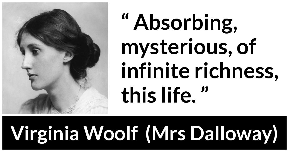 Virginia Woolf - Mrs Dalloway - Absorbing, mysterious, of infinite richness, this life.
