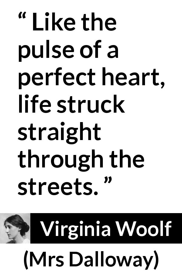 "Virginia Woolf about life (""Mrs Dalloway"", 1925) - Like the pulse of a perfect heart, life struck straight through the streets."