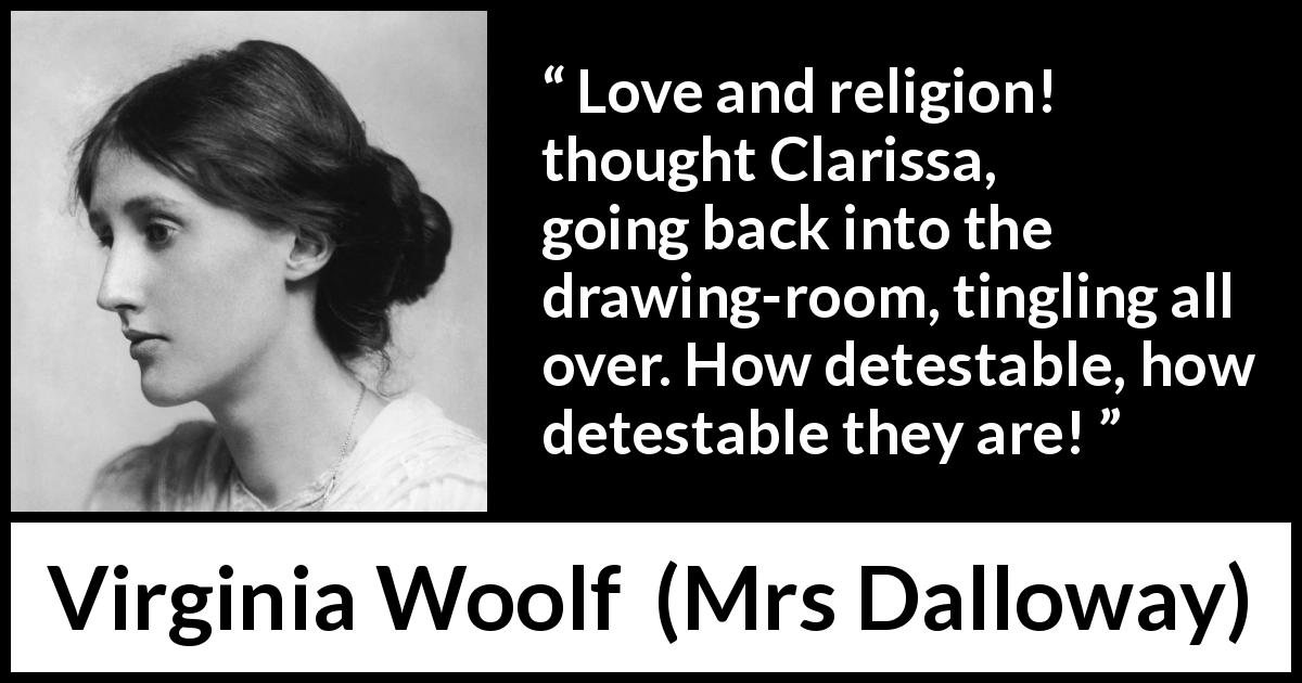 "Virginia Woolf about love (""Mrs Dalloway"", 1925) - Love and religion! thought Clarissa, going back into the drawing-room, tingling all over. How detestable, how detestable they are!"