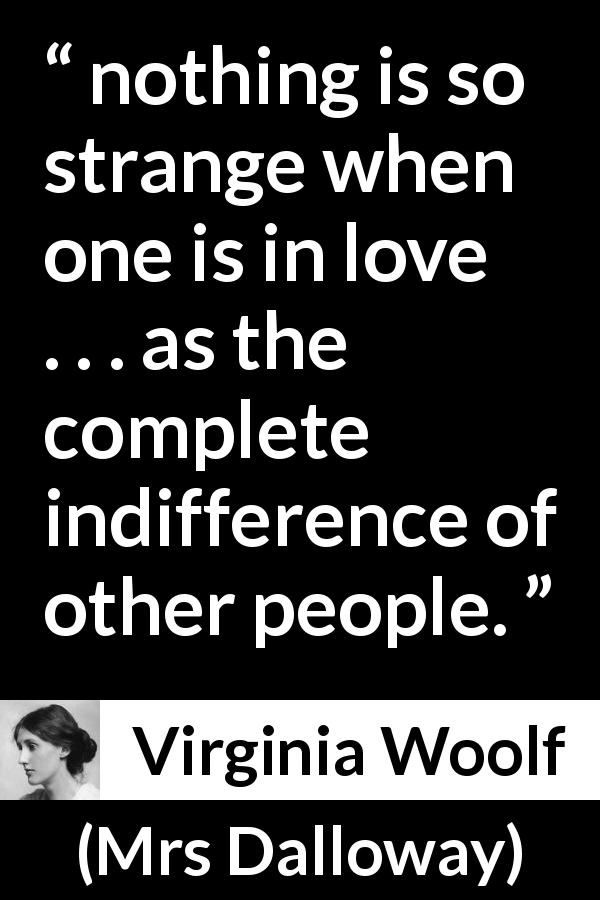 "Virginia Woolf about love (""Mrs Dalloway"", 1925) - nothing is so strange when one is in love . . . as the complete indifference of other people."