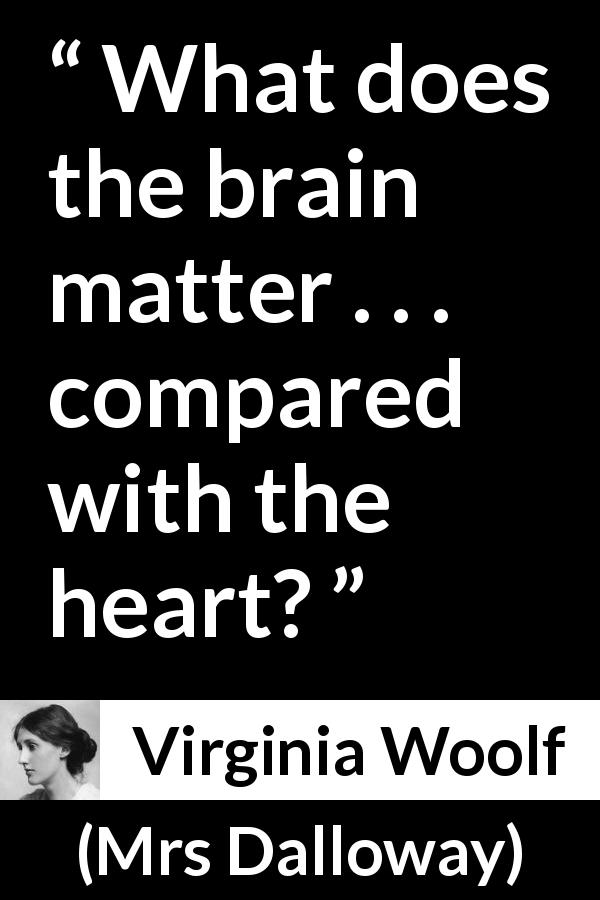 Virginia Woolf quote about love from Mrs Dalloway (1925) - What does the brain matter . . . compared with the heart?
