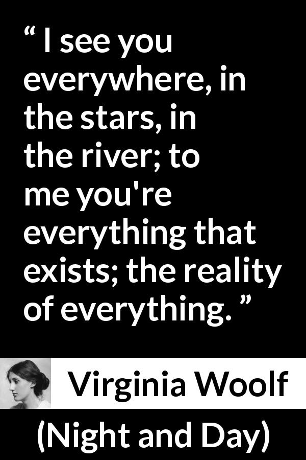 "Virginia Woolf about love (""Night and Day"", 1919) - I see you everywhere, in the stars, in the river; to me you're everything that exists; the reality of everything."