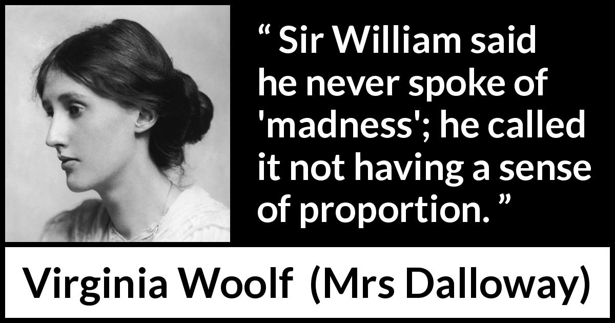 Virginia Woolf - Mrs Dalloway - Sir William said he never spoke of madness; he called it not having a sense of proportion.