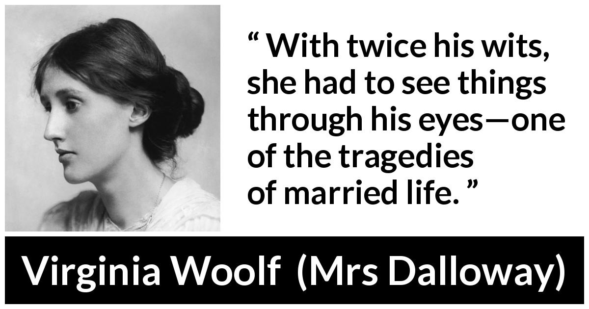 "Virginia Woolf about marriage (""Mrs Dalloway"", 1925) - With twice his wits, she had to see things through his eyes—one of the tragedies of married life."