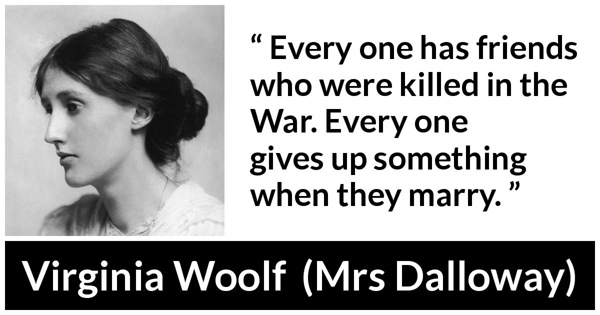 "Virginia Woolf about marriage (""Mrs Dalloway"", 1925) - Every one has friends who were killed in the War. Every one gives up something when they marry."
