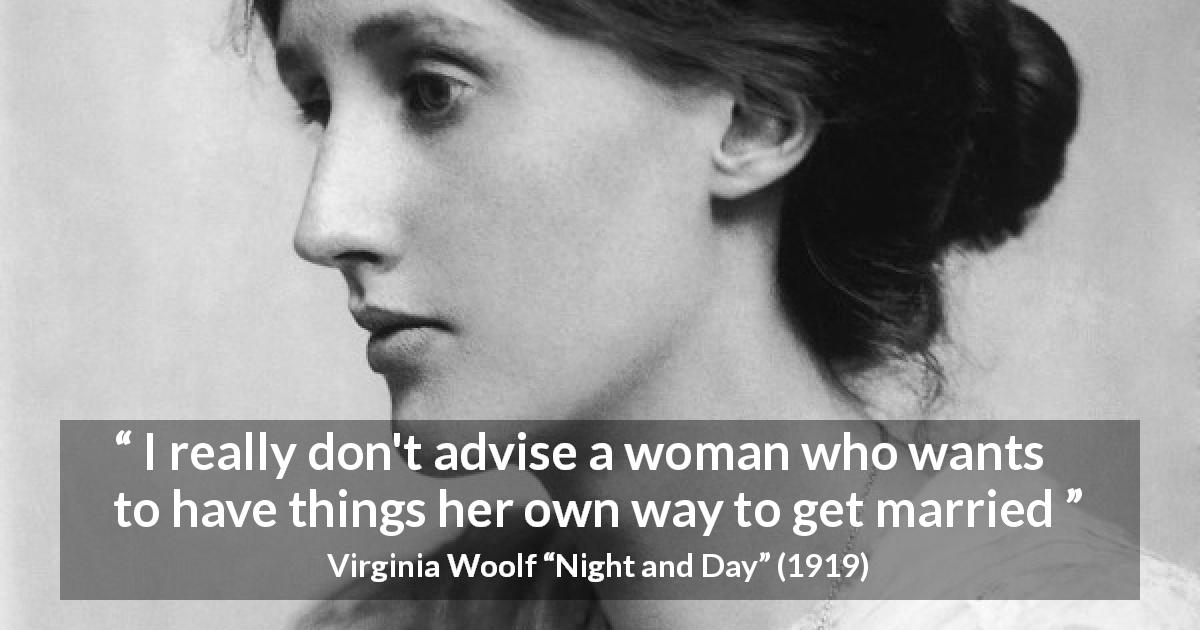 "Virginia Woolf about marriage (""Night and Day"", 1919) - I really don't advise a woman who wants to have things her own way to get married"
