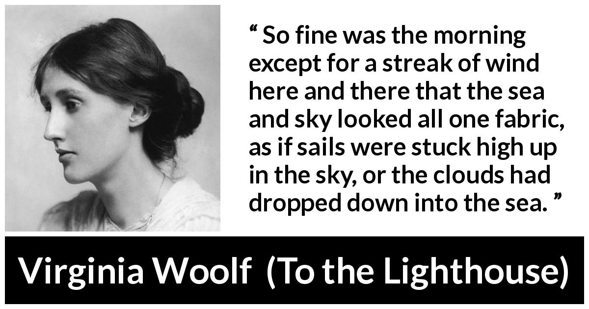 "Virginia Woolf about morning (""To the Lighthouse"", 1927) - So fine was the morning except for a streak of wind here and there that the sea and sky looked all one fabric, as if sails were stuck high up in the sky, or the clouds had dropped down into the sea."