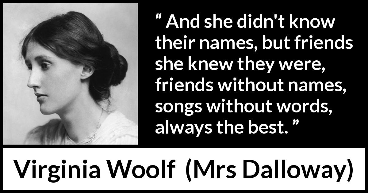 "Virginia Woolf about music (""Mrs Dalloway"", 1925) - And she didn't know their names, but friends she knew they were, friends without names, songs without words, always the best."