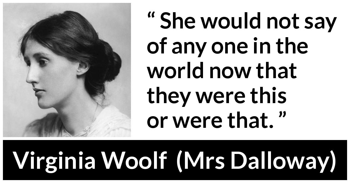 "Virginia Woolf about people (""Mrs Dalloway"", 1925) - She would not say of any one in the world now that they were this or were that."