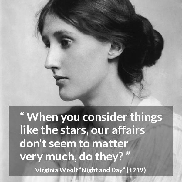"Virginia Woolf about stars (""Night and Day"", 1919) - When you consider things like the stars, our affairs don't seem to matter very much, do they?"