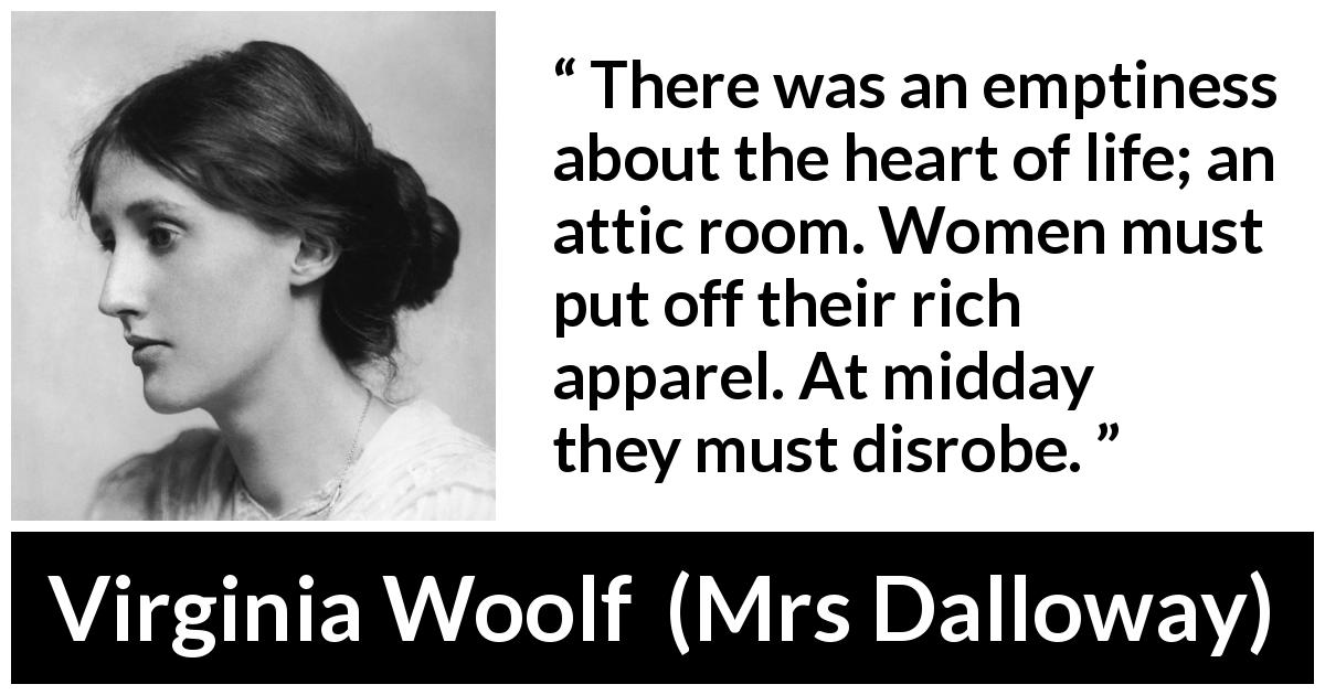 "Virginia Woolf about women (""Mrs Dalloway"", 1925) - There was an emptiness about the heart of life; an attic room. Women must put off their rich apparel. At midday they must disrobe."