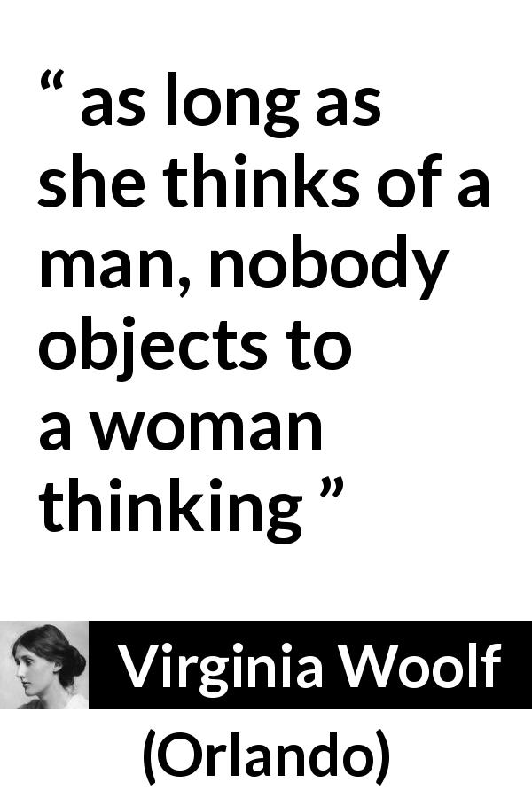 "Virginia Woolf about women (""Orlando"", 1928) - as long as she thinks of a man, nobody objects to a woman thinking"
