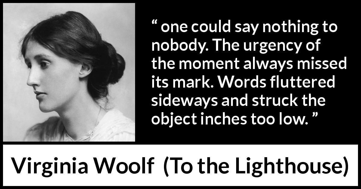 "Virginia Woolf about words (""To the Lighthouse"", 1927) - one could say nothing to nobody. The urgency of the moment always missed its mark. Words fluttered sideways and struck the object inches too low."