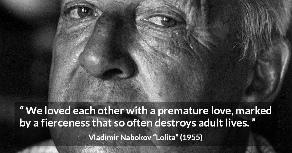 "Vladimir Nabokov about love (""Lolita"", 1955) - We loved each other with a premature love, marked by a fierceness that so often destroys adult lives."