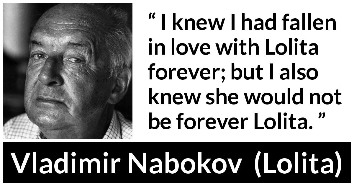 "Vladimir Nabokov about love (""Lolita"", 1955) - I knew I had fallen in love with Lolita forever; but I also knew she would not be forever Lolita."