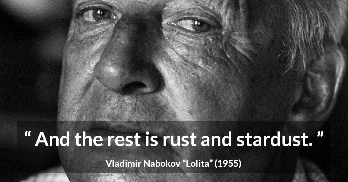 "Vladimir Nabokov about rust (""Lolita"", 1955) - And the rest is rust and stardust."