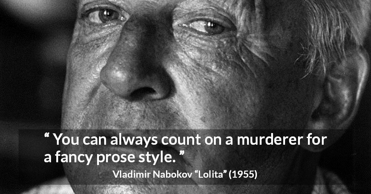 "Vladimir Nabokov about style (""Lolita"", 1955) - You can always count on a murderer for a fancy prose style."