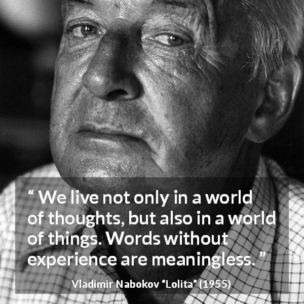 "Vladimir Nabokov about words (""Lolita"", 1955) - We live not only in a world of thoughts, but also in a world of things. Words without experience are meaningless."