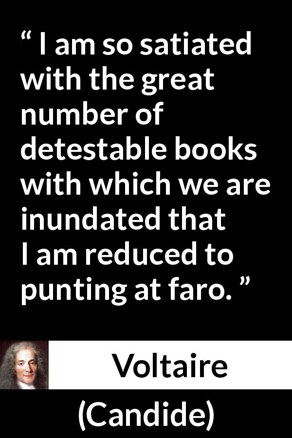 "Voltaire about books (""Candide"", 1759) - I am so satiated with the great number of detestable books with which we are inundated that I am reduced to punting at faro."
